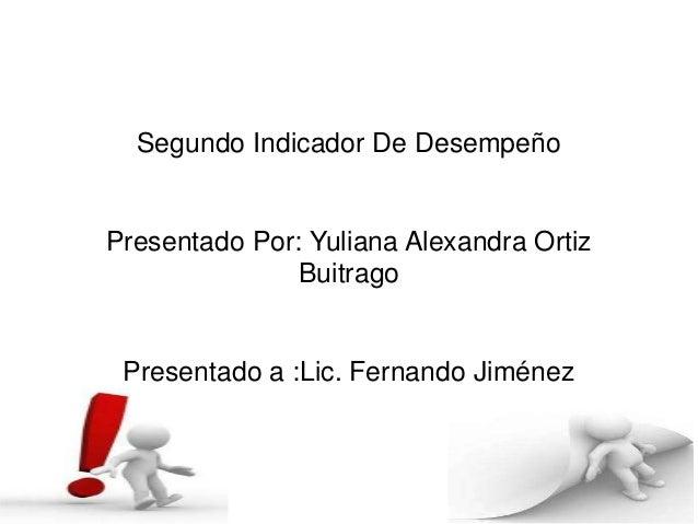 Segundo Indicador De Desempeño Presentado Por: Yuliana Alexandra Ortiz Buitrago Presentado a :Lic. Fernando Jiménez