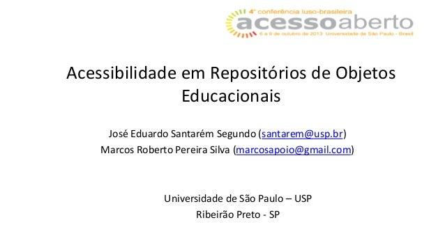 Acessibilidade em Repositórios de Objetos Educacionais José Eduardo Santarém Segundo (santarem@usp.br) Marcos Roberto Pere...