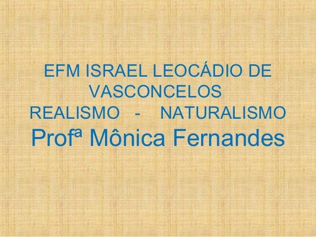 EFM ISRAEL LEOCÁDIO DE VASCONCELOS REALISMO - NATURALISMO Profª Mônica Fernandes