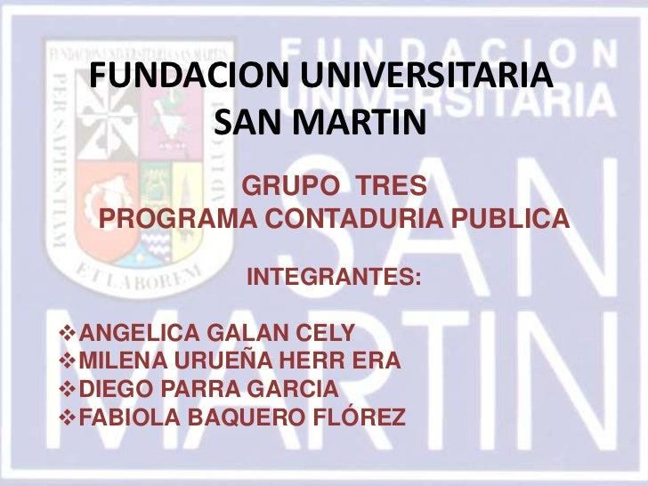 FUNDACION UNIVERSITARIA       SAN MARTIN         GRUPO TRES  PROGRAMA CONTADURIA PUBLICA            INTEGRANTES:ANGELICA ...