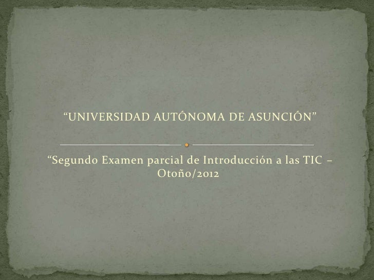 """""""UNIVERSIDAD AUTÓNOMA DE ASUNCIÓN""""""""Segundo Examen parcial de Introducción a las TIC –                  Otoño/2012"""