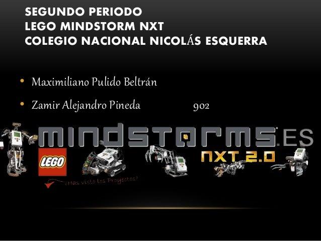 SEGUNDO PERIODO LEGO MINDSTORM NXT COLEGIO NACIONAL NICOLÁS ESQUERRA • Maximiliano Pulido Beltrán • Zamir Alejandro Pineda...