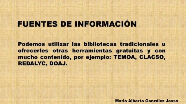 FUENTES DE INFORMACIÓN  Podemos utilizar las bibliotecas tradicionales u ofrecerles otras herramientas gratuitas y con muc...