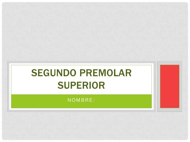 SEGUNDO PREMOLAR    SUPERIOR     NOMBRE: