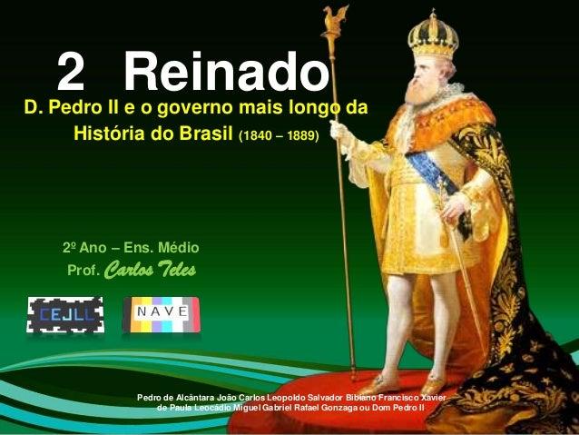 2 ReinadoD. Pedro II e o governo mais longo da     História do Brasil (1840 – 1889)    2º Ano – Ens. Médio    Prof. Carlos...