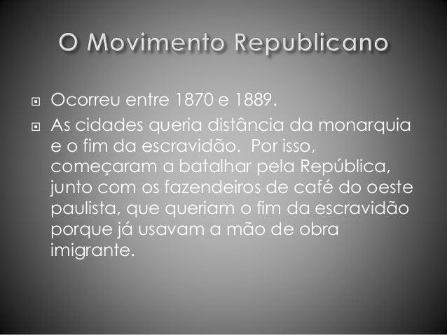  Ocorreu entre 1870 e 1889.   As cidades queria distância da monarquia  e o fim da escravidão. Por isso,  começaram a ba...