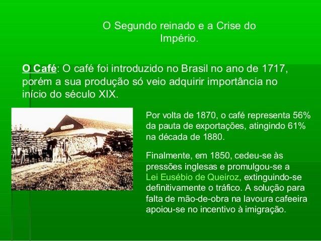 O Segundo reinado e a Crise do Império. O Café: O café foi introduzido no Brasil no ano de 1717, porém a sua produção só v...