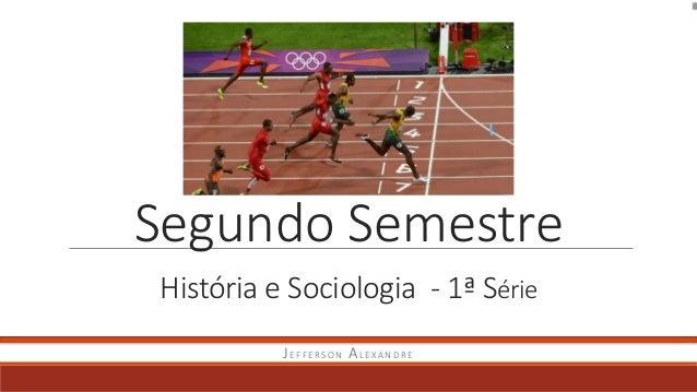 Segundo Semestre História e Sociologia - 1ª Série JEFFERSON ALEXANDRE