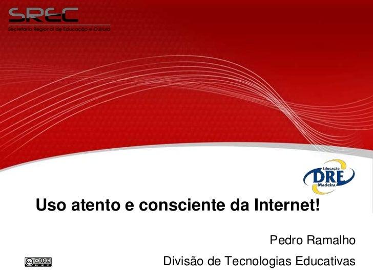 Uso atento e consciente da Internet!                                  Pedro Ramalho                Divisão de Tecnologias ...