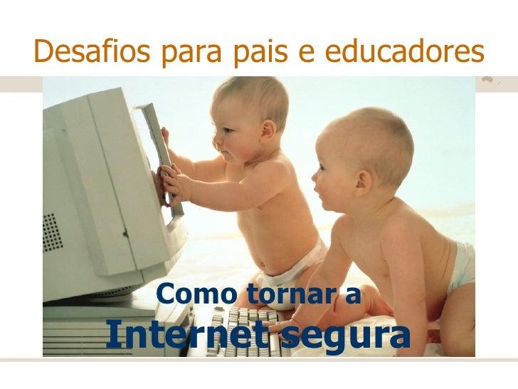 Desafios para pais e educadores Como tornar a  Internet segura