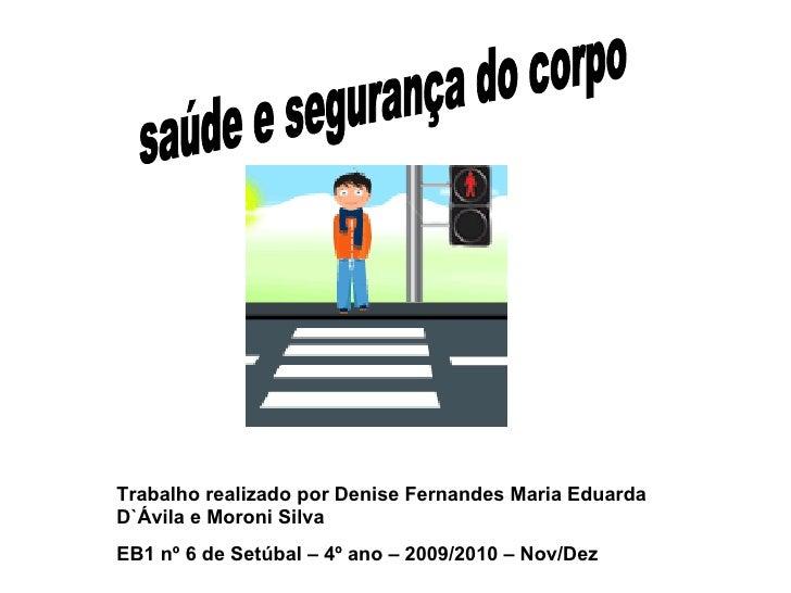 saúde e segurança do corpo Trabalho realizado por Denise Fernandes Maria Eduarda D`Ávila e Moroni Silva EB1 nº 6 de Setúba...