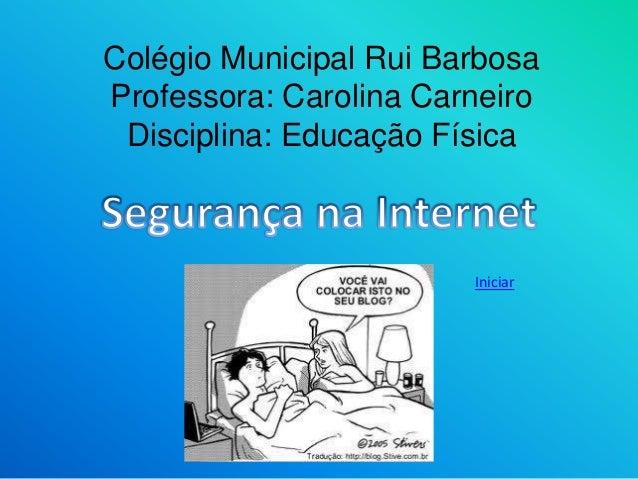 Colégio Municipal Rui Barbosa  Professora: Carolina Carneiro  Disciplina: Educação Física  Iniciar