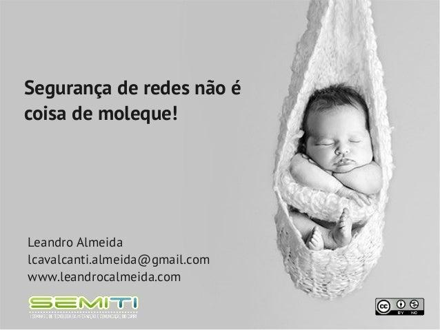 Segurança de redes não écoisa de moleque!Leandro Almeidalcavalcanti.almeida@gmail.comwww.leandrocalmeida.com