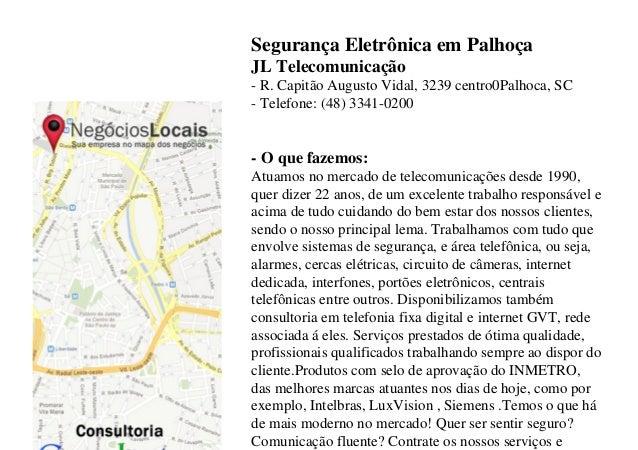 Segurança Eletrônica em PalhoçaJL Telecomunicação- R. Capitão Augusto Vidal, 3239 centro0Palhoca, SC- Telefone: (48) 3341-...