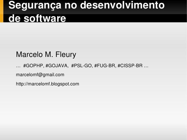 Segurançanodesenvolvimento desoftware       MarceloM.Fleury     …#GOPHP,#GOJAVA,#PSLGO,#FUGBR,#CISSPBR…  ...