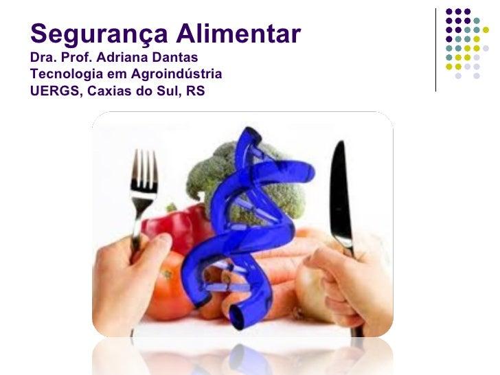 Segurança AlimentarDra. Prof. Adriana DantasTecnologia em AgroindústriaUERGS, Caxias do Sul, RS