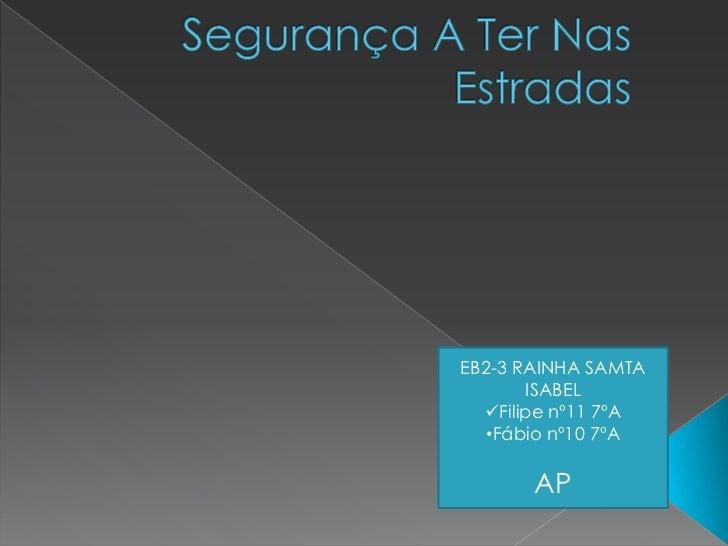 Segurança A Ter Nas Estradas<br />EB2-3 RAINHA SAMTA ISABEL  <br /><ul><li>Filipe nº11 7ºA