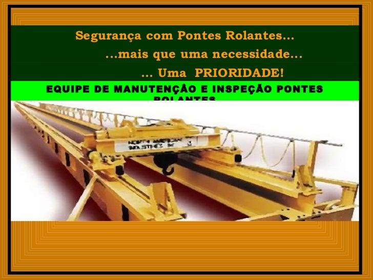 Segurança com Pontes Rolantes... ... Uma  PRIORIDADE! ...mais que uma necessidade... EQUIPE DE MANUTENÇÂO E INSPEÇÃO PONTE...