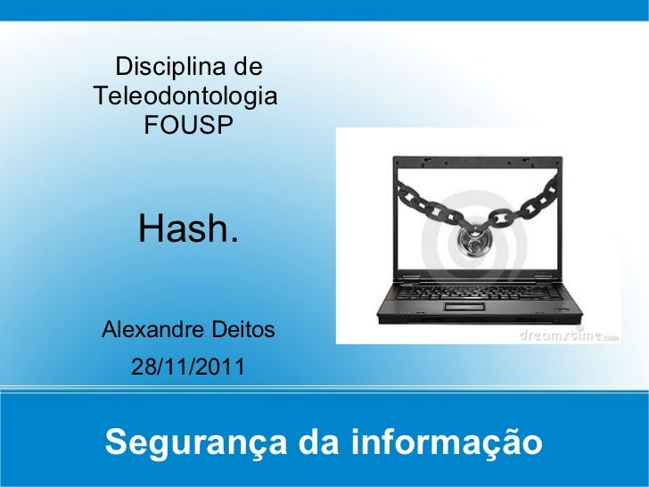 Disciplina deTeleodontologia    FOUSP   Hash.Alexandre Deitos   28/11/2011Segurança da informação