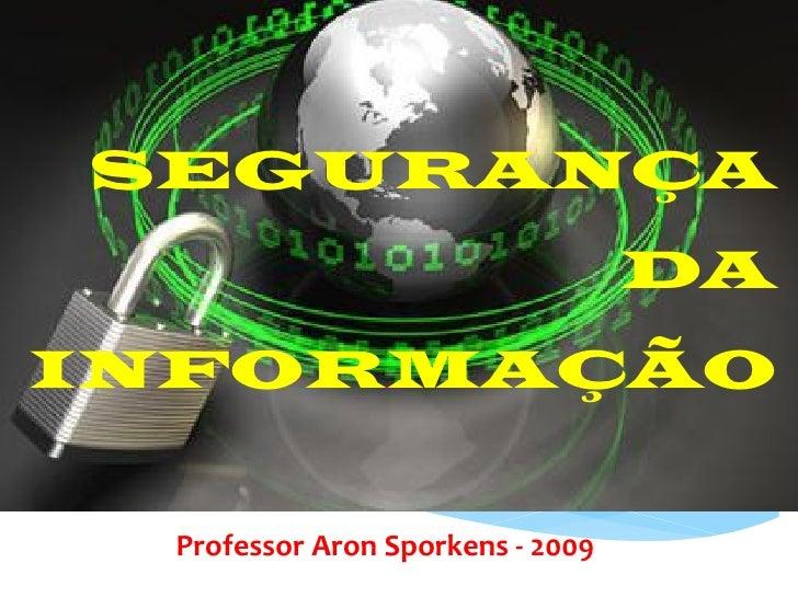 SEGURANÇA                                  DAINFORMAÇÃO Professor Aron Sporkens - 2009