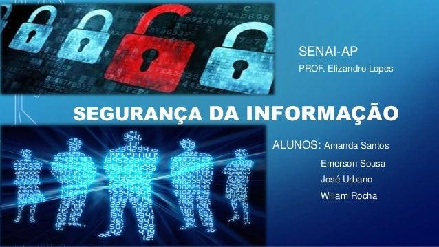 SEGURANÇA DA INFORMAÇÃO ALUNOS: Amanda Santos Emerson Sousa José Urbano Wiliam Rocha SENAI-AP PROF. Elizandro Lopes