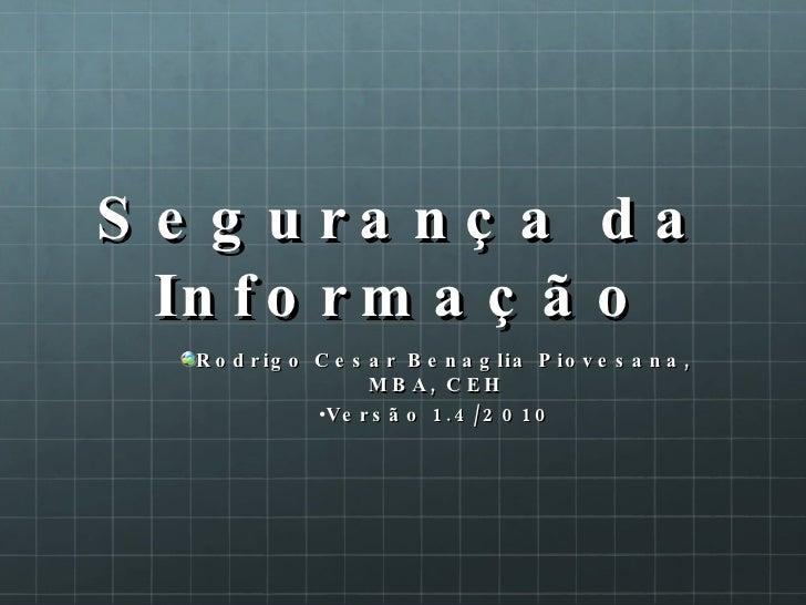 Segurança da Informação <ul><li>Rodrigo Cesar Benaglia Piovesana, MBA, CEH </li></ul><ul><li>Versão 1.4/2010 </li></ul>