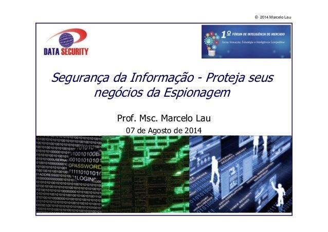 © 2014 Marcelo Lau Segurança da Informação - Proteja seus negócios da Espionagem Prof. Msc. Marcelo Lau 07 de Agosto de 20...