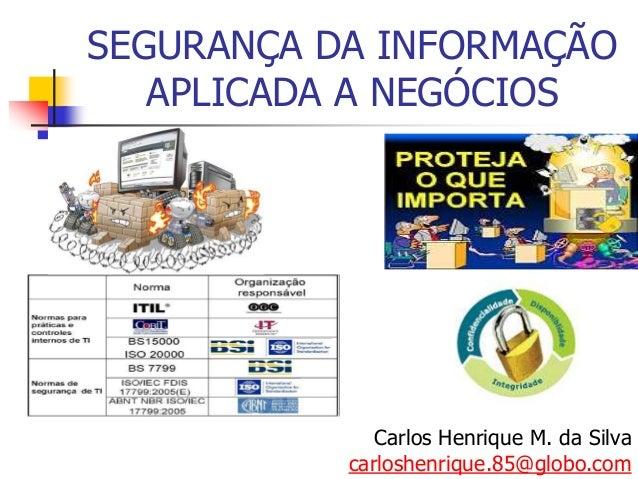 SEGURANÇA DA INFORMAÇÃO APLICADA A NEGÓCIOS Carlos Henrique M. da Silva carloshenrique.85@globo.com