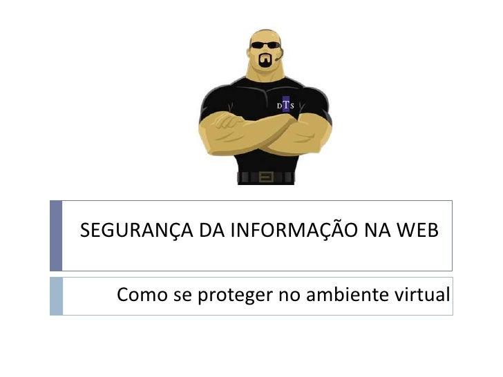 SEGURANÇA DA INFORMAÇÃO NA WEB<br />Como se proteger no ambiente virtual<br />