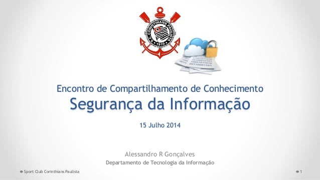 Encontro de Compartilhamento de Conhecimento Segurança da Informação 15 Julho 2014 Alessandro R Gonçalves Departamento de ...