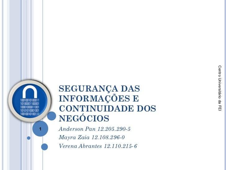 SEGURANÇA DAS INFORMAÇÕES E CONTINUIDADE DOS NEGÓCIOS  Anderson Pan 12.205.290-5 Mayra Zaia 12.108.296-0 Verena Abrantes 1...