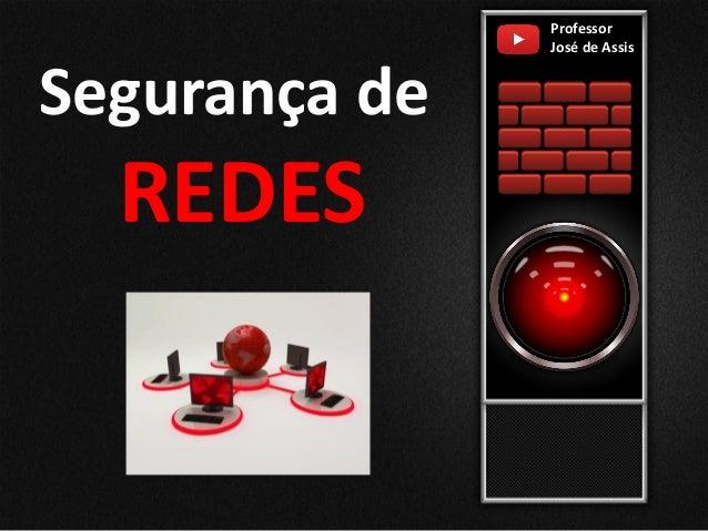 Segurança de REDES Professor José de Assis