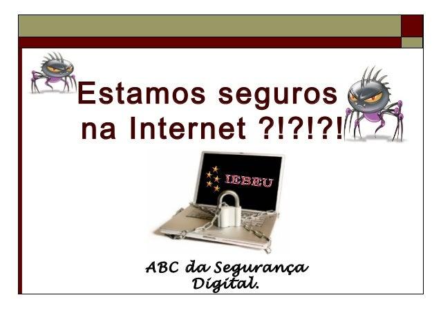 Estamos segurosna Internet ?!?!?!    ABC da Segurança         Digital.
