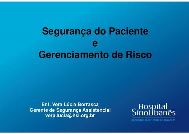 Enf. Vera Lúcia Borrasca Gerente de Segurança Assistencial vera.lucia@hsl.org.br Segurança do Paciente e Gerenciamento de ...