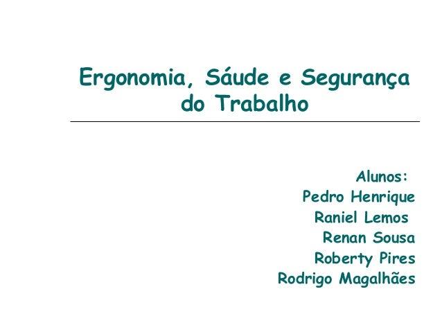 Ergonomia, Sáude e Segurançado TrabalhoAlunos:Pedro HenriqueRaniel LemosRenan SousaRoberty PiresRodrigo Magalhães