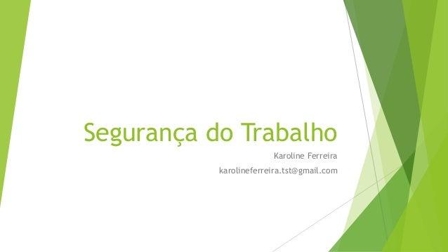 Segurança do Trabalho Karoline Ferreira karolineferreira.tst@gmail.com
