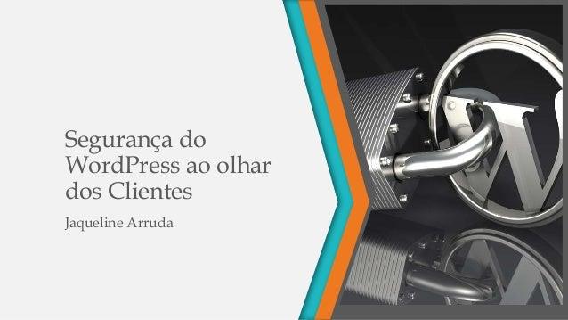 Segurança do WordPress ao olhar dos Clientes Jaqueline Arruda