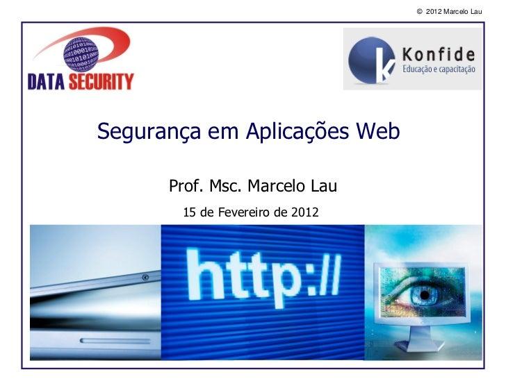 © 2012 Marcelo LauSegurança em Aplicações Web      Prof. Msc. Marcelo Lau       15 de Fevereiro de 2012