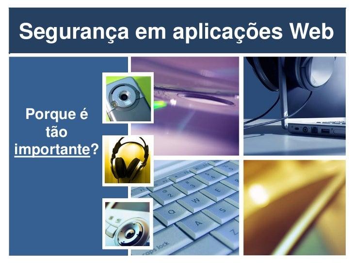 Segurança em aplicações Web  Porque é    tãoimportante?