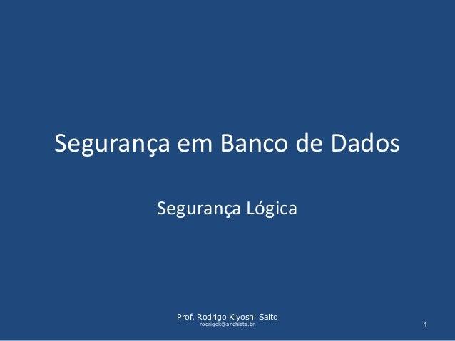 Segurança em Banco de Dados  Segurança Lógica  Prof. Rodrigo Kiyoshi Saito  rodrigok@anchieta.br 1