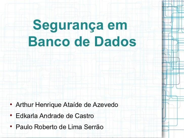Segurança em       Banco de Dados    Arthur Henrique Ataíde de Azevedo    Edkarla Andrade de Castro    Paulo Roberto de...