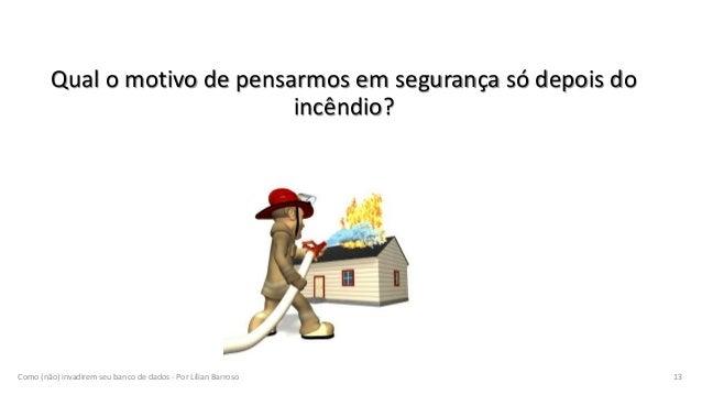 Qual o motivo de pensarmos em segurança só depois do incêndio? Como (não) invadirem seu banco de dados - Por Lílian Barros...