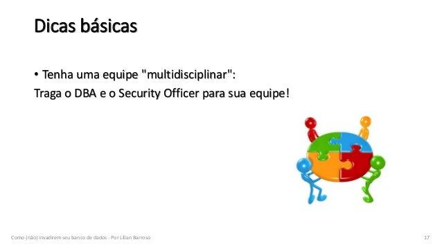 """Dicas básicas • Tenha uma equipe """"multidisciplinar"""": Traga o DBA e o Security Officer para sua equipe! Como (não) invadire..."""