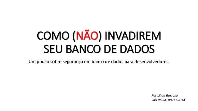 COMO (NÃO) INVADIREM SEU BANCO DE DADOS Um pouco sobre segurança em banco de dados para desenvolvedores. Por Lílian Barros...