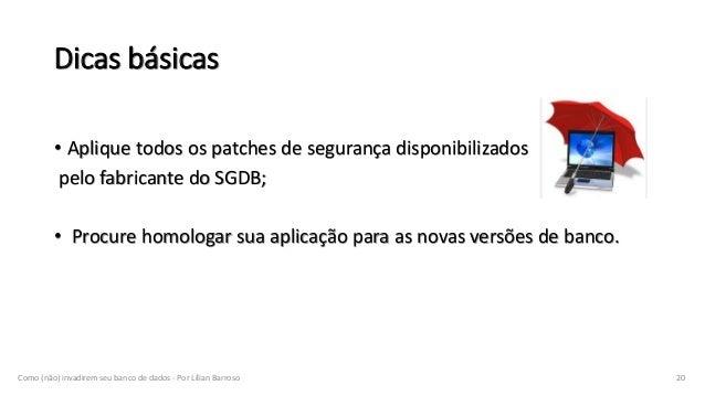 Dicas básicas • Aplique todos os patches de segurança disponibilizados pelo fabricante do SGDB; • Procure homologar sua ap...