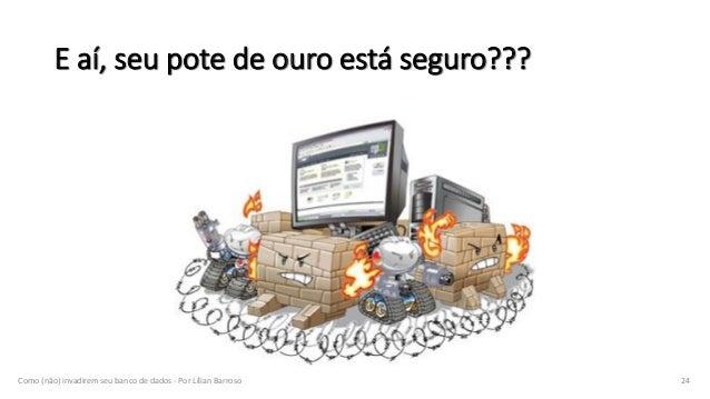 E aí, seu pote de ouro está seguro??? Como (não) invadirem seu banco de dados - Por Lílian Barroso 24