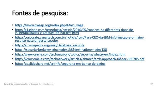 Fontes de pesquisa: • https://www.owasp.org/index.php/Main_Page • http://g1.globo.com/tecnologia/noticia/2010/05/conheca-o...