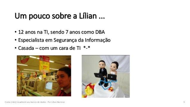 Um pouco sobre a Lílian ... • 12 anos na TI, sendo 7 anos como DBA • Especialista em Segurança da Informação • Casada – co...