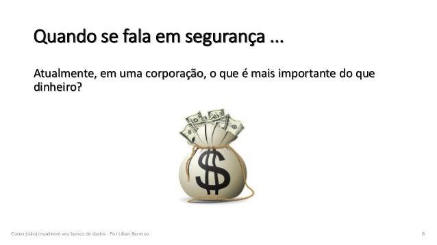 Atualmente, em uma corporação, o que é mais importante do que dinheiro? Como (não) invadirem seu banco de dados - Por Líli...