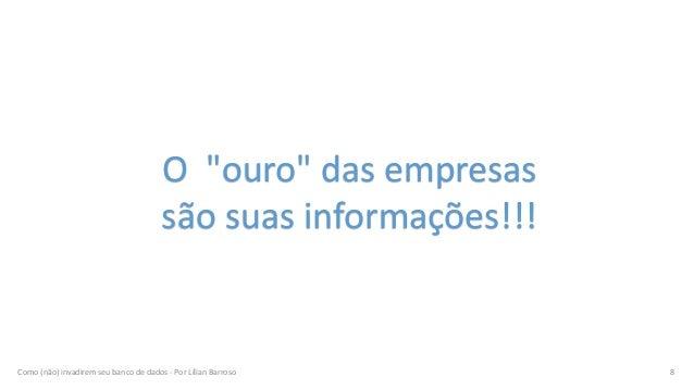 """Como (não) invadirem seu banco de dados - Por Lílian Barroso 8 O """"ouro"""" das empresas são suas informações!!!"""